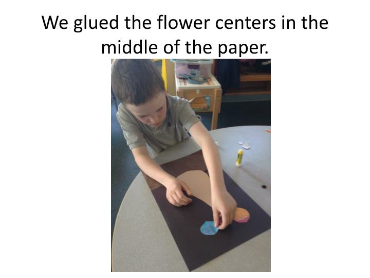 We glued the flower centers in the middle of the paper.