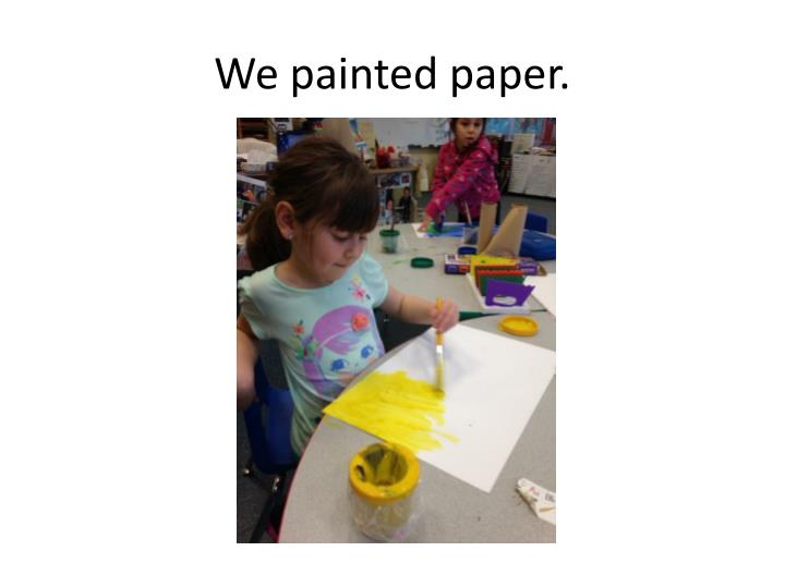 We painted paper.