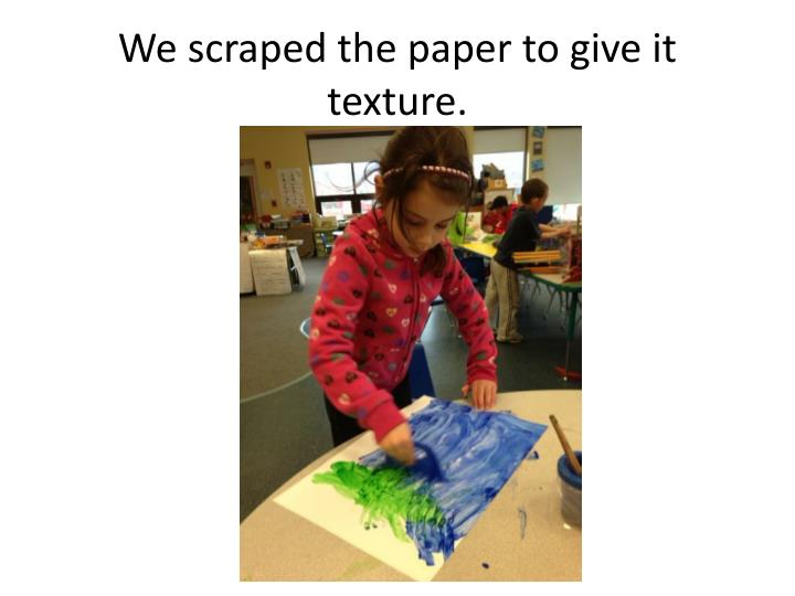 We scraped the paper to give it texture.