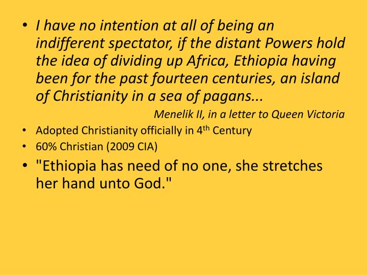 I have no intention at all of being an indifferent spectator, if the distant Powers hold the idea of dividing up Africa, Ethiopia having been for the past fourteen centuries, an island of Christianity in a sea of pagans...