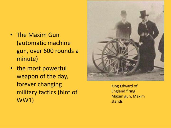The Maxim Gun (automatic machine gun, over 600 rounds a minute)