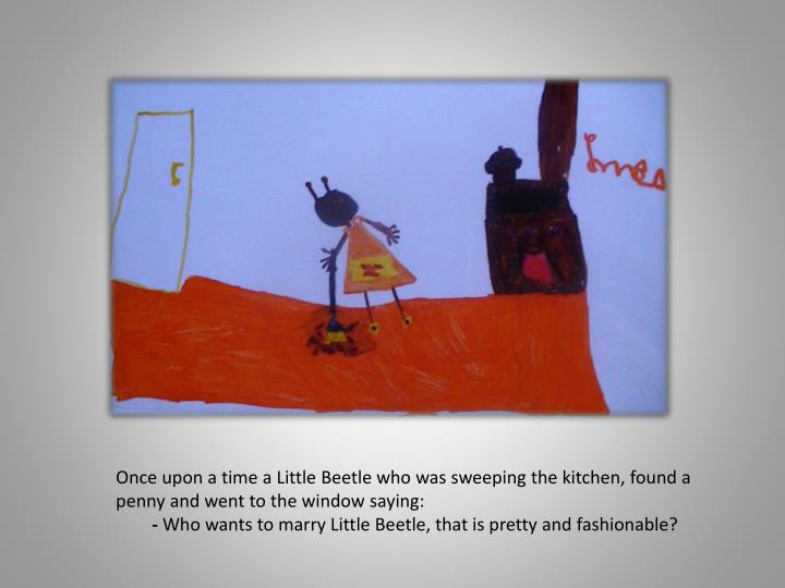 Once upon a time a Little Beetle who was sweeping the kitchen, found a penny and went to the window saying: