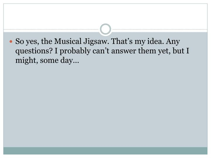So yes, the Musical Jigsaw. That's my idea. Any questions? I probably can't answer them yet, but I might, some day…