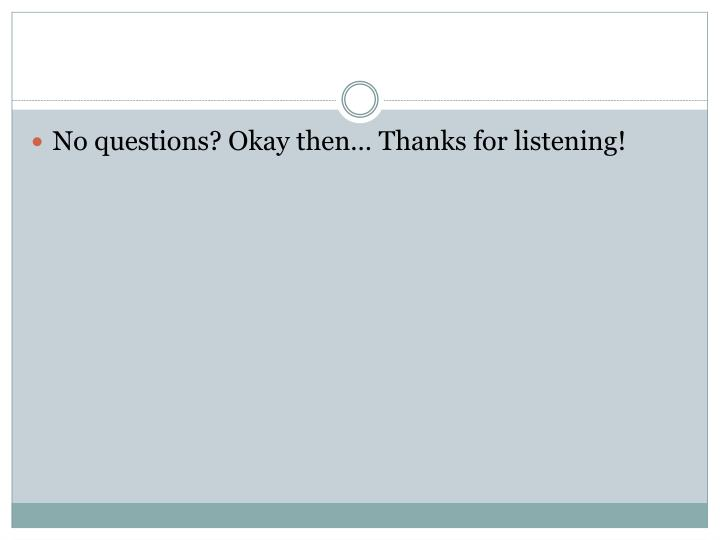 No questions? Okay then… Thanks for listening!
