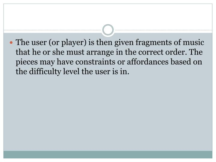 The user (or player) is then given fragments of music that he or she must arrange in the correct order. The pieces may have constraints or affordances based on the difficulty level the user is in.