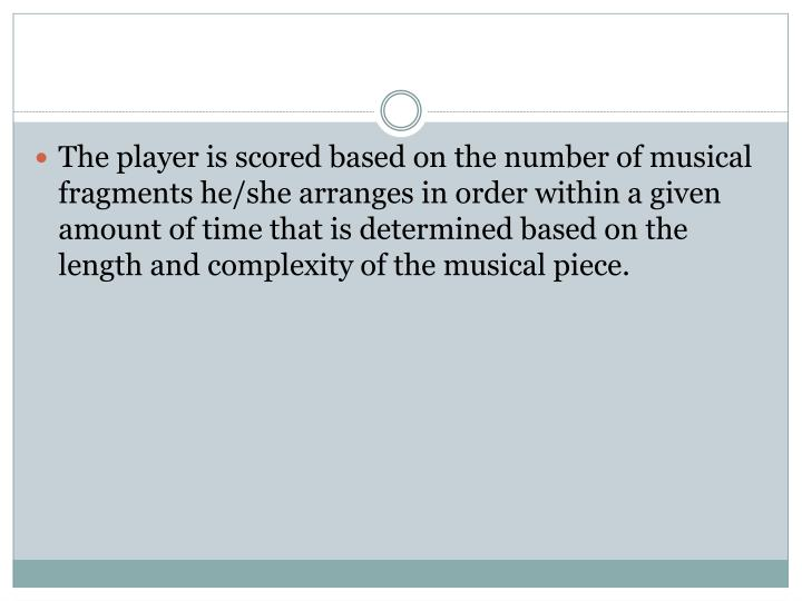 The player is scored based on the number of musical fragments he/she arranges in order within a given amount of time that is determined based on the length and complexity of the musical piece.