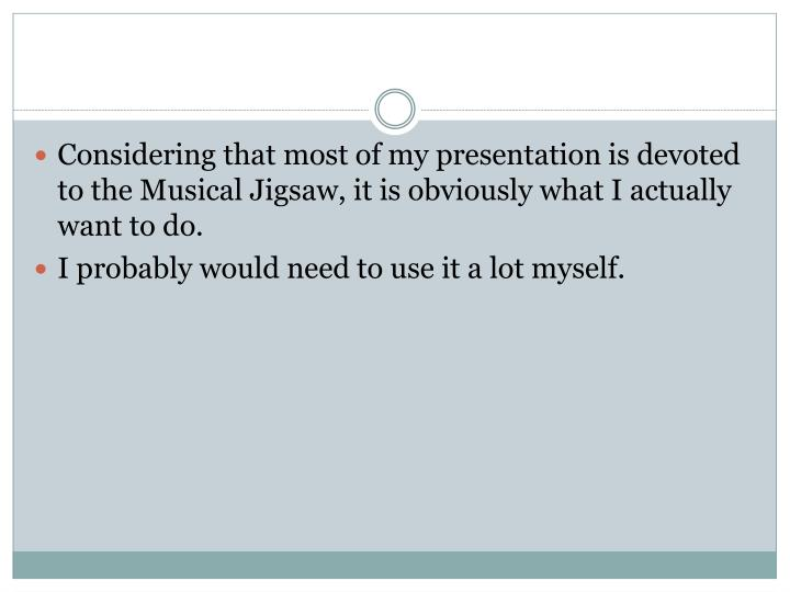 Considering that most of my presentation is devoted to the Musical Jigsaw, it is obviously what I actually want to do.