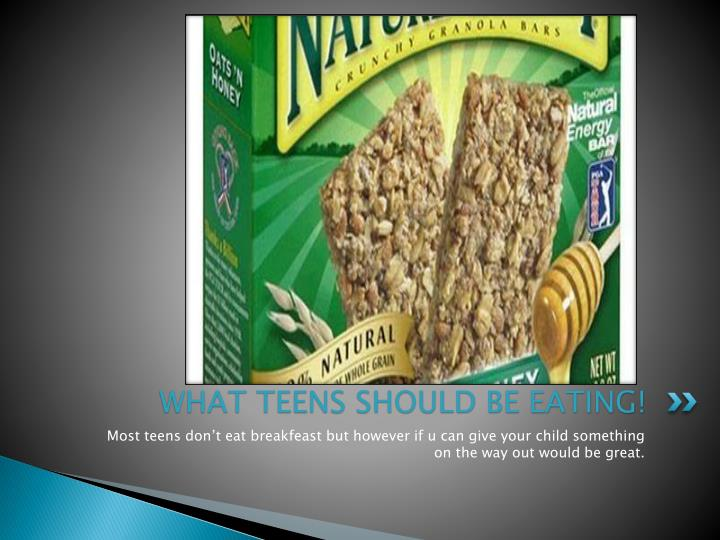 WHAT TEENS SHOULD BE EATING!