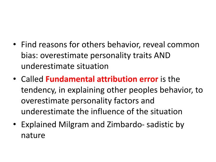 Find reasons for others behavior, reveal common bias: overestimate personality traits AND underestimate situation