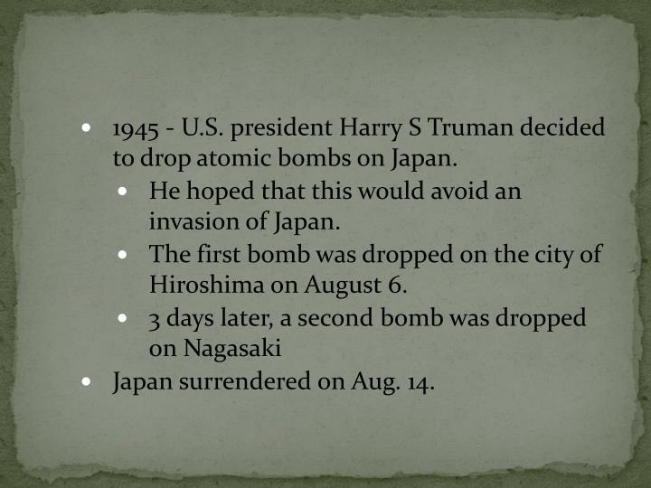 1945 - U.S. president Harry S Truman decided to drop atomic bombs on Japan.