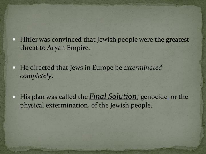 Hitler was convinced that Jewish people were the greatest threat to Aryan Empire.