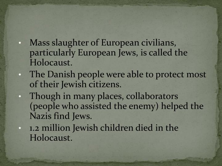Mass slaughter of European civilians, particularly European Jews, is called the Holocaust.