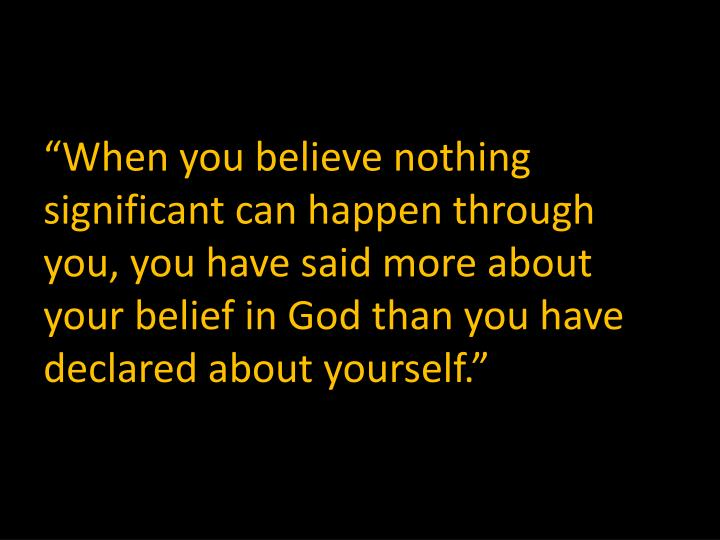 """""""When you believe nothing significant can happen through you, you have said more about your belief in God than you have declared about yourself."""""""