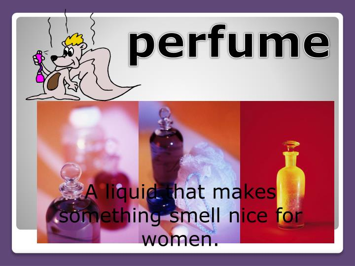 A liquid that makes something smell nice for women.