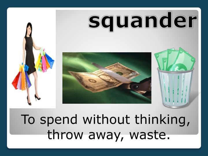 To spend without thinking, throw away, waste.
