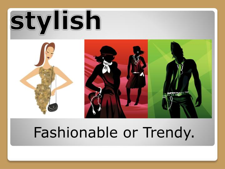 Fashionable or Trendy.
