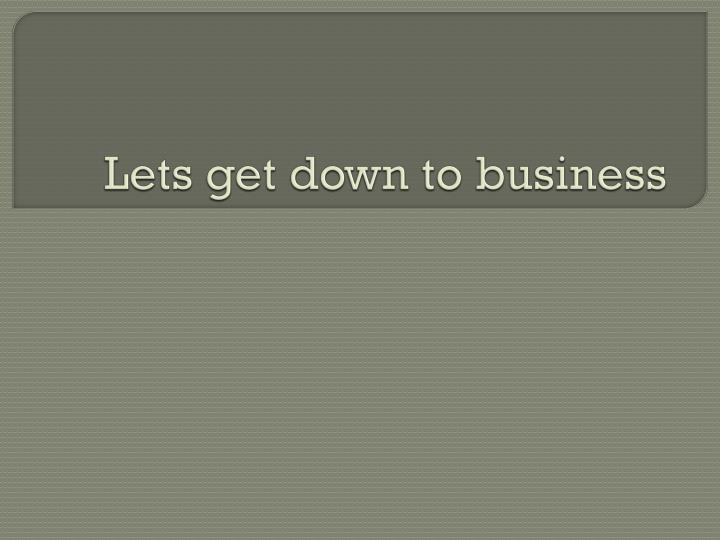 Lets get down to business