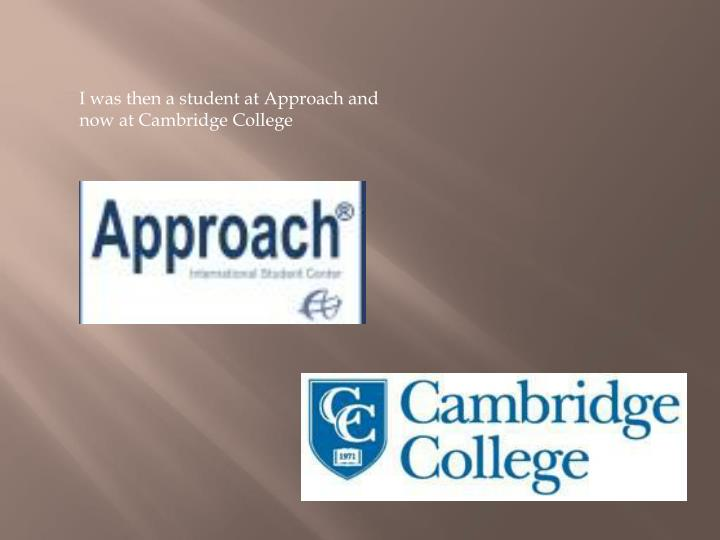 I was then a student at Approach and now at Cambridge College