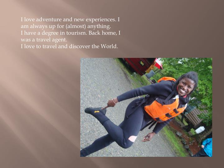 I love adventure and new experiences. I am always up for (almost) anything.