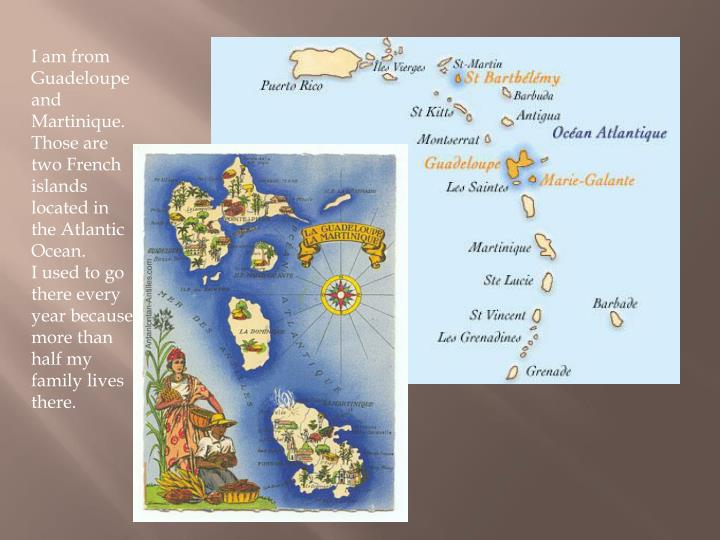 I am from Guadeloupe and Martinique. Those are two French islands located in the Atlantic Ocean.