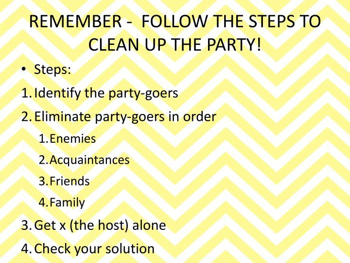REMEMBER -  FOLLOW THE STEPS TO CLEAN UP THE PARTY!