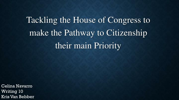 tackling the house of congress to make the pathway to citizenship their main priority