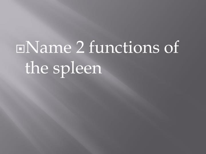 Name 2 functions of the spleen