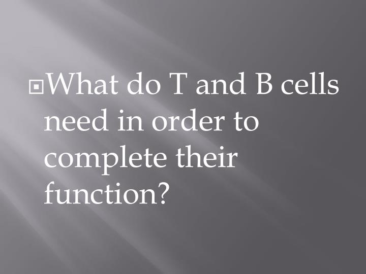What do T and B cells need in order to complete their function?