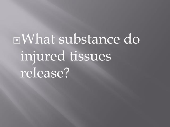 What substance do injured tissues release?