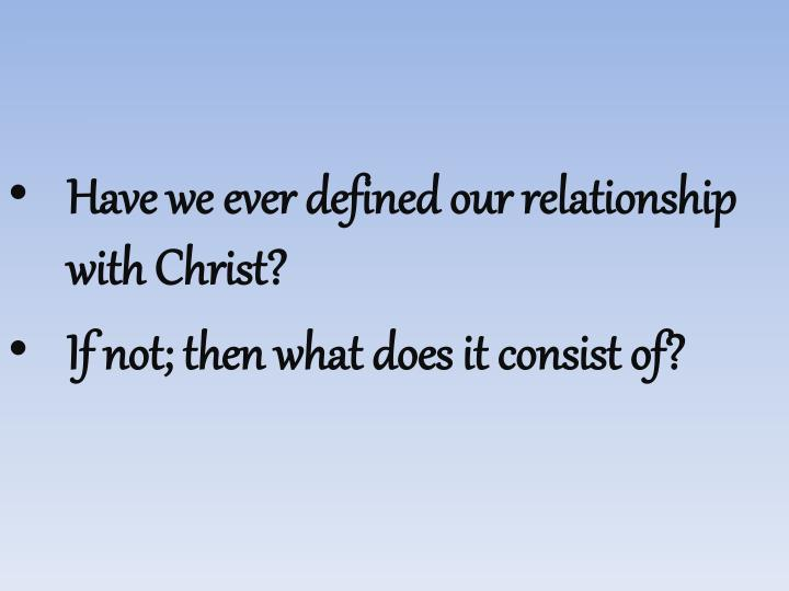 Have we ever d efined our relationship with christ if not then what does it consist of