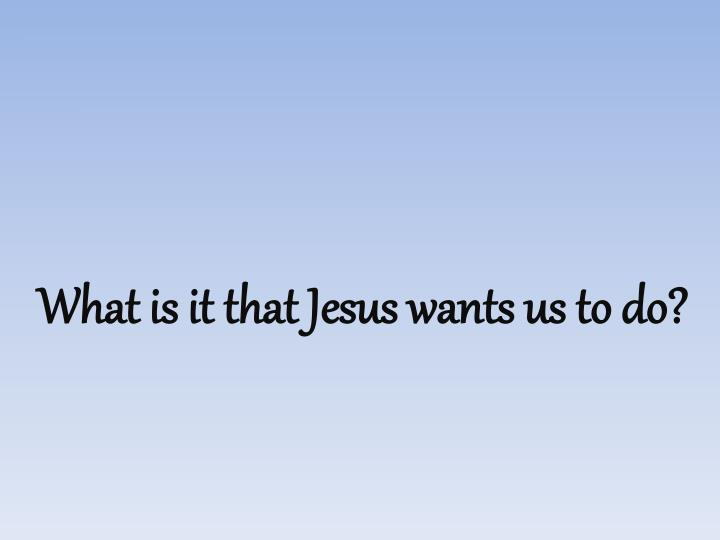 What is it that Jesus wants us to do?