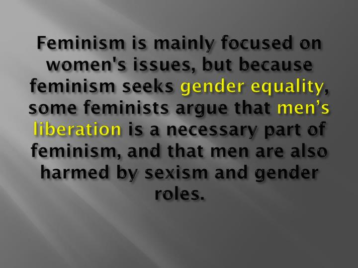 Feminism is mainly focused on women's issues, but because feminism seeks