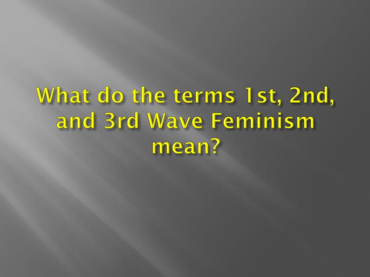 What do the terms 1st, 2nd, and 3rd Wave Feminism mean?