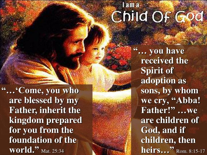 """""""… you have received the Spirit of adoption as sons, by whom we cry, """"Abba! Father!"""" …we are children of God, and if children, then heirs…"""""""