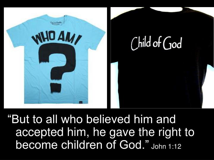"""""""But to all who believed him and accepted him, he gave the right to become children of God."""""""