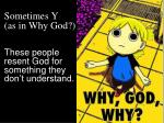 sometimes y as in why god these people resent god for something they don t understand