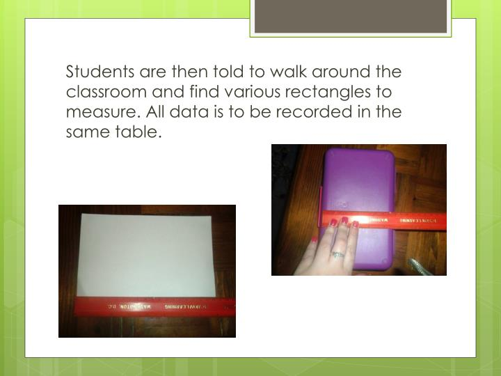 Students are then told to walk around the classroom and find various rectangles to measure. All data is to be recorded in the same table.