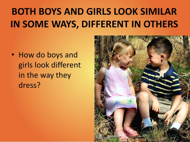 BOTH BOYS AND GIRLS LOOK SIMILAR IN SOME WAYS, DIFFERENT IN OTHERS