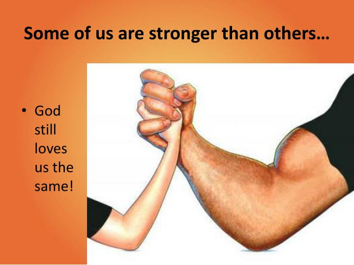 Some of us are stronger than others…