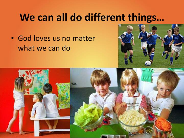 We can all do different things…
