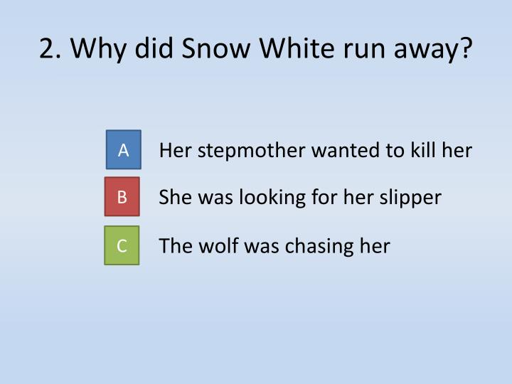 2. Why did Snow White run away?