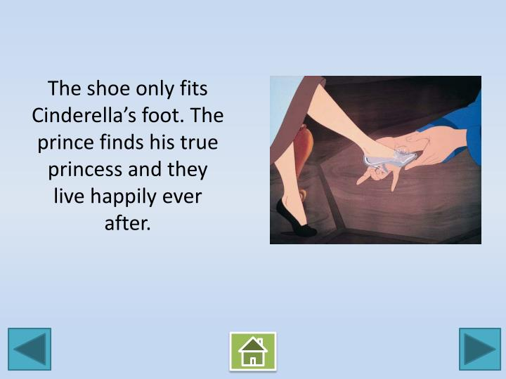 The shoe only fits Cinderella's foot. The prince finds his true princess and they live happily ever after.