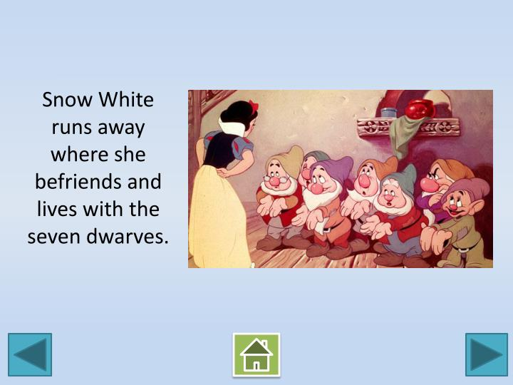 Snow White runs away where she befriends and lives with the seven dwarves.