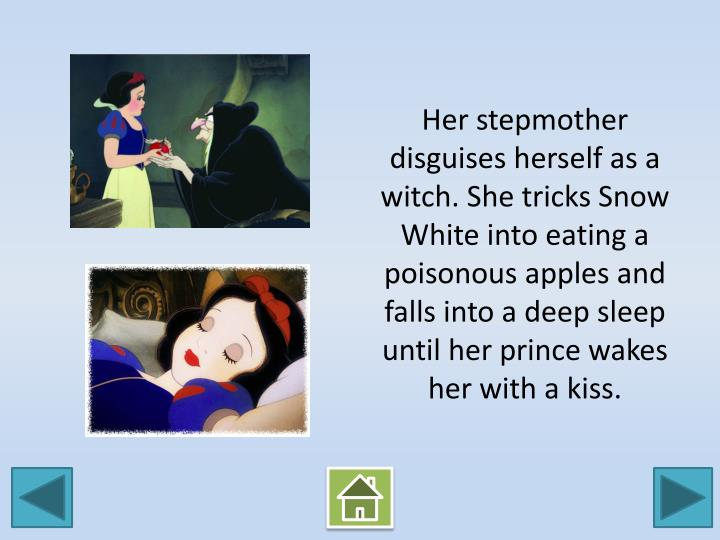 Her stepmother disguises herself as a witch. She tricks Snow White into eating a poisonous apples and falls into a deep sleep until her prince wakes her with a kiss.