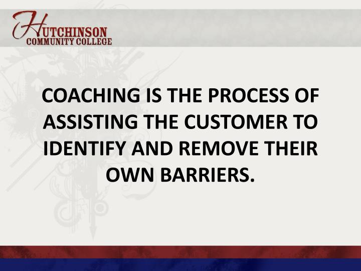 Coaching is the process of assisting the customer to identify and remove their own barriers.