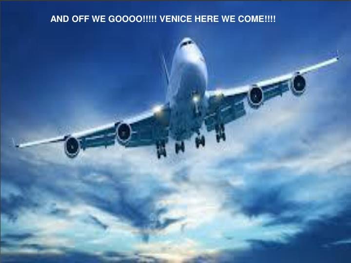 AND OFF WE GOOOO!!!!! VENICE HERE WE COME!!!!