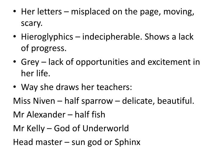 Her letters – misplaced on the page, moving, scary.