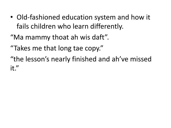 Old-fashioned education system and how it fails children who learn differently.