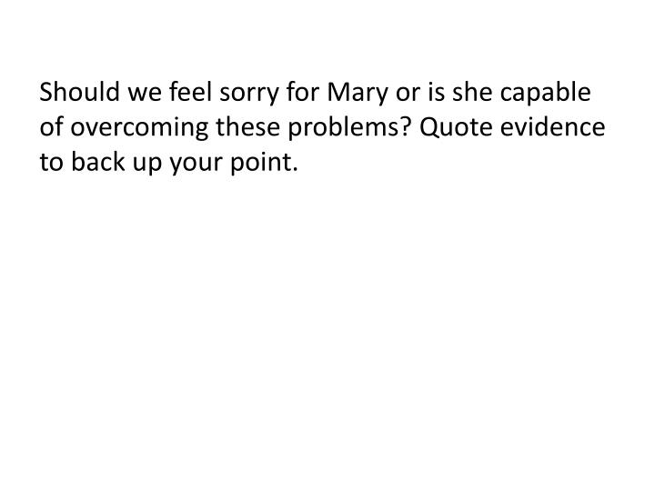 Should we feel sorry for Mary or is she capable of overcoming these problems? Quote evidence to back up your point.