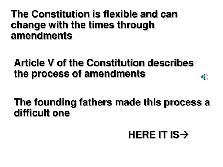 The Constitution is flexible and can change with the times through amendments